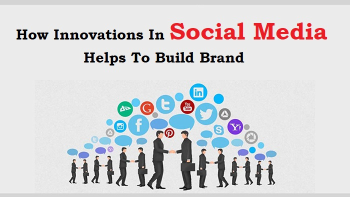 How Innovations In Social Media Helps To Build Brand