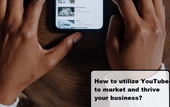 How to utilize YouTube to market and thrive your business?